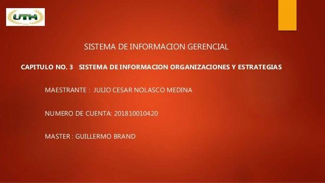 SISTEMA DE INFORMACION GERENCIAL CAPITULO NO. 3 SISTEMA DE INFORMACION ORGANIZACIONES Y ESTRATEGIAS MAESTRANTE : JULIO CES...