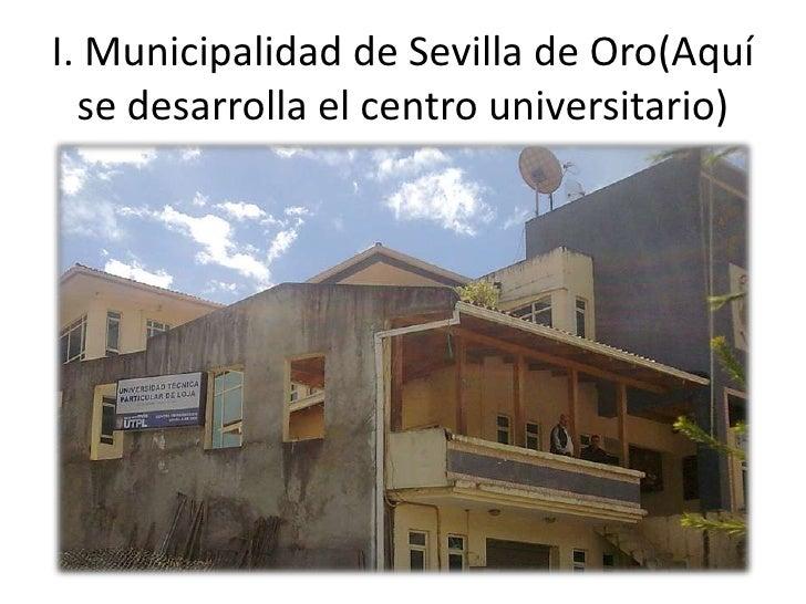 I. Municipalidad de Sevilla de Oro(Aquí se desarrolla el centro universitario) <br />