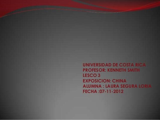 UNIVERSIDAD DE COSTA RICA PROFESOR: KENNETH SMITH LESCO 3 EXPOSICION: CHINA ALUMNA : LAURA SEGURA LORIA FECHA :07-11-2012