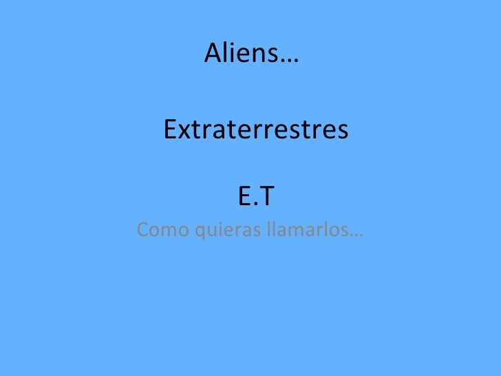 Aliens… Como quieras llamarlos… Extraterrestres E.T