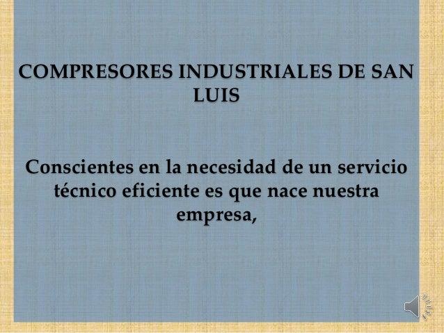 COMPRESORES INDUSTRIALES DE SAN LUIS Conscientes en la necesidad de un servicio técnico eficiente es que nace nuestra empr...