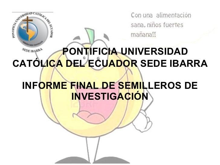 PONTIFICIA UNIVERSIDAD CATÓLICA DEL ECUADOR SEDE IBARRA  INFORME FINAL DE SEMILLEROS DE INVESTIGACIÓN