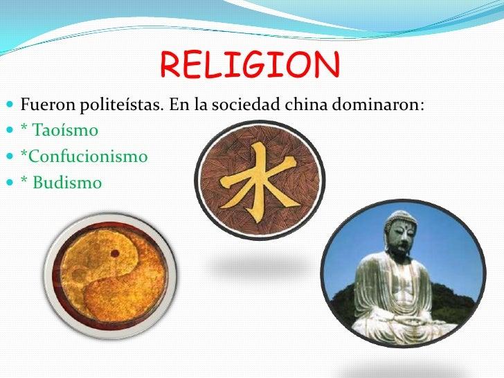 RELIGION Fueron politeístas. En la sociedad china dominaron: * Taoísmo *Confucionismo * Budismo