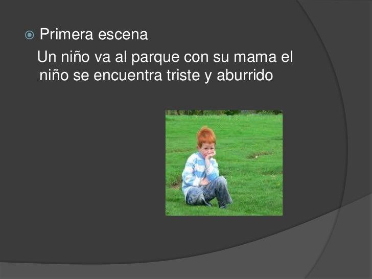 Primera escena<br />   Un niño va al parque con su mama el niño se encuentra triste y aburrido<br />