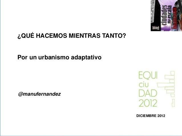¿QUÉ HACEMOS MIENTRAS TANTO?>>Por un urbanismo adaptativo@manufernandez                               DICIEMBRE 2012