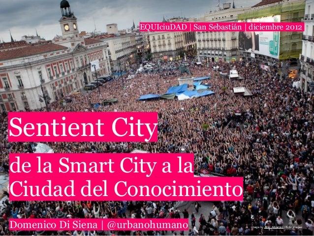 EQUIciuDAD | San Sebastián | diciembre 2012Sentient Cityde la Smart City a laCiudad del ConocimientoDomenico Di Siena | @u...