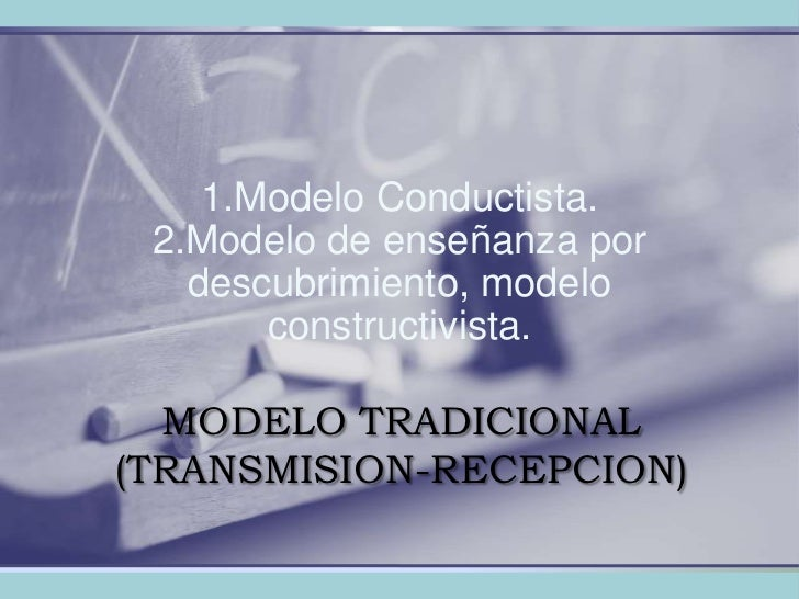 MODELO TRADICIONAL (TRANSMISION-RECEPCION)<br />1.Modelo Conductista.2.Modelo de enseñanza por descubrimiento, modelo cons...