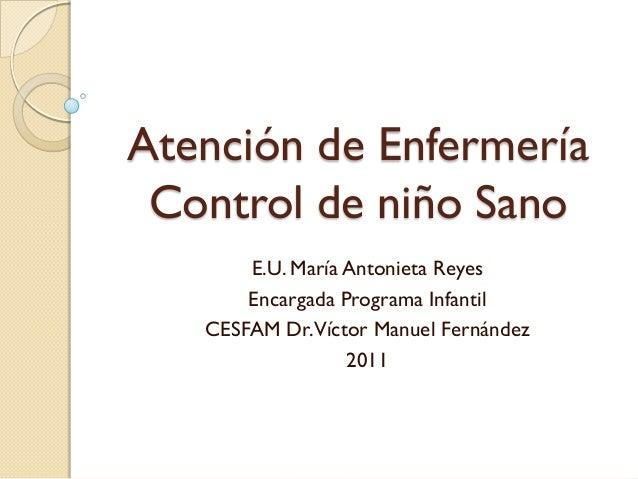 Atención de Enfermería Control de niño Sano       E.U. María Antonieta Reyes       Encargada Programa Infantil   CESFAM Dr...