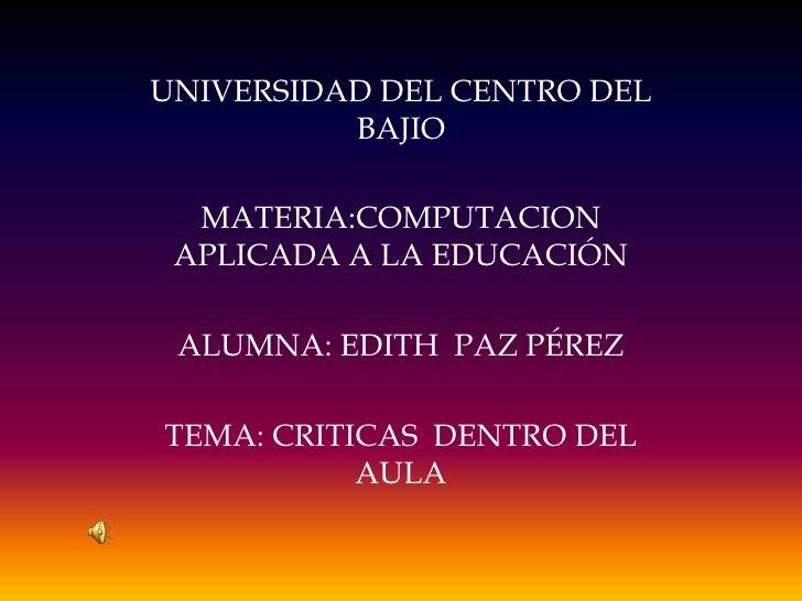 UNIVERSIDAD DEL CENTRO DEL          BAJIO  MATERIA:COMPUTACION APLICADA A LA EDUCACIÓN ALUMNA: EDITH PAZ PÉREZTEMA: CRITIC...