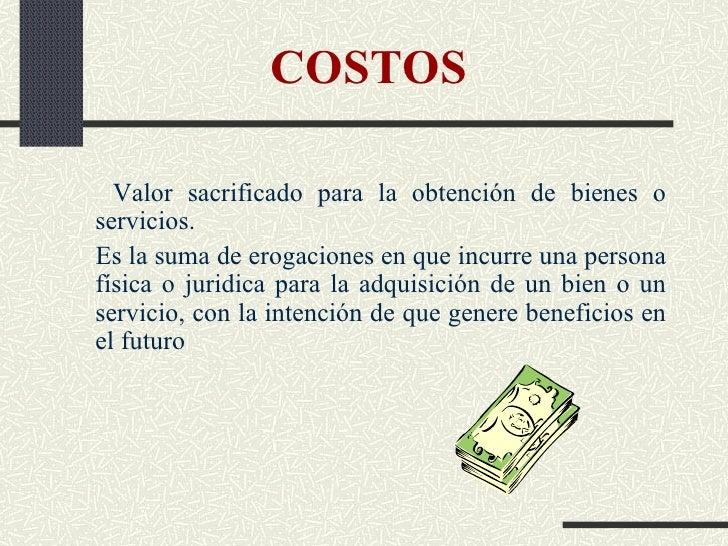 COSTOS <ul><li>Valor sacrificado para la obtención de   bienes o servicios. </li></ul><ul><li>Es la suma de erogaciones en...