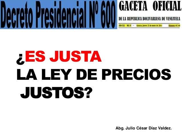 ¿ES JUSTA LA LEY DE PRECIOS JUSTOS? Abg. Julio César Díaz Valdez.