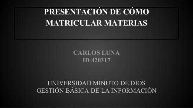 PRESENTACIÓN DE CÓMO  MATRICULAR MATERIAS  CARLOS LUNA  ID 420317  UNIVERSIDAD MINUTO DE DIOS  GESTIÓN BÁSICA DE LA INFORM...