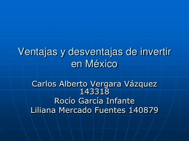 Ventajas y desventajas de invertir en México<br />Carlos Alberto Vergara Vázquez 143318  <br />Rocío García Infante<br />L...