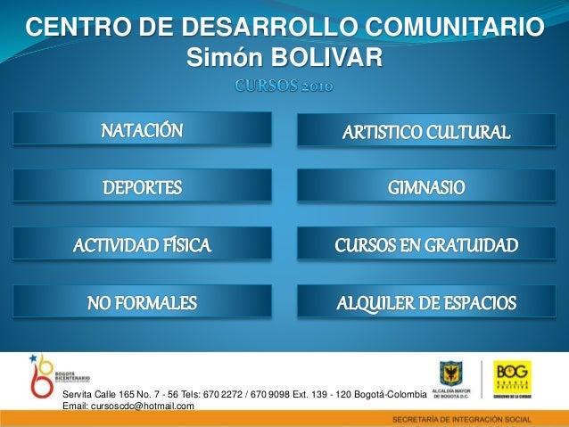 CENTRO DE DESARROLLO COMUNITARIO Simón BOLIVAR Servita Calle 165 No. 7 - 56 Tels: 670 2272 / 670 9098 Ext. 139 - 120 Bogot...