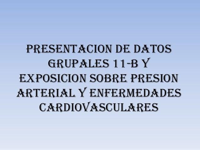 PRESENTACION DE DATOS    GRUPALES 11-B YEXPOSICION SOBRE PRESIONARTERIAL Y ENFERMEDADES   CARDIOVASCULARES