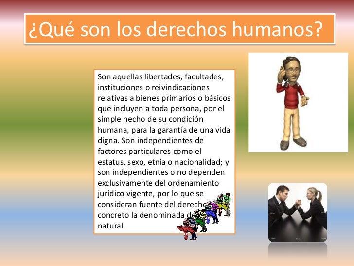 ¿Qué son los derechos humanos?       Son aquellas libertades, facultades,       instituciones o reivindicaciones       rel...