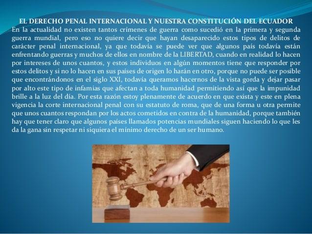 EL DERECHO PENAL INTERNACIONAL Y NUESTRA CONSTITUCIÓN DEL ECUADOR  En la actualidad no existen tantos crímenes de guerra c...