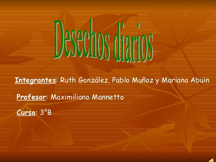 Desechos diarios  Integrantes : Ruth González, Pablo Muñoz y Mariana Abuin Profesor : Maximiliano Mannetto Curso : 3°B