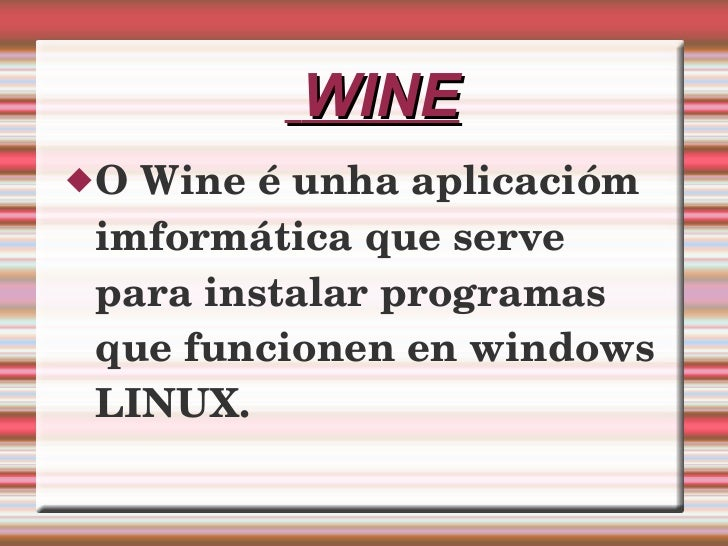 WINE <ul><li>O Wine é unha aplicacióm imformática que serve para instalar programas que funcionen en windows LINUX. </li><...