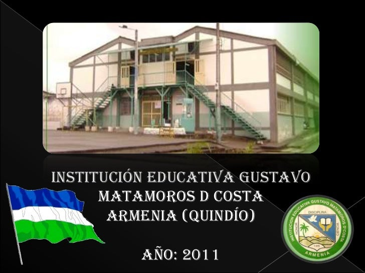 INSTITUCIÓN EDUCATIVA GUSTAVO      MATAMOROS D COSTA       ARMENIA (QUINDÍO)          AÑO: 2011