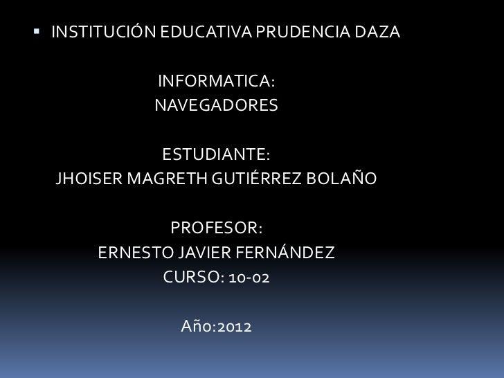  INSTITUCIÓN EDUCATIVA PRUDENCIA DAZA            INFORMATICA:            NAVEGADORES             ESTUDIANTE:  JHOISER MAG...