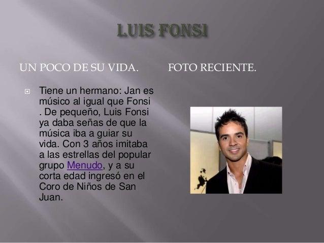 UN POCO DE SU VIDA.   Tiene un hermano: Jan es músico al igual que Fonsi . De pequeño, Luis Fonsi ya daba señas de que la...