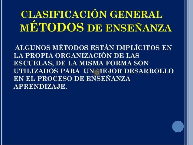 CLASIFICACIÓN GENERAL MÉTODOS DE ENSEÑANZA ALGUNOS MÉTODOS ESTÁN IMPLÍCITOS EN LA PROPIA ORGANIZACIÓN DE LAS ESCUELAS, DE ...