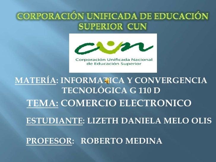 CORPORACIÓN UNIFICADA DE EDUCACIÓN SUPERIOR  CUN<br />MATERÍA: INFORMATICA Y CONVERGENCIA TECNOLÓGICA G 110 D<br />TEMA: C...