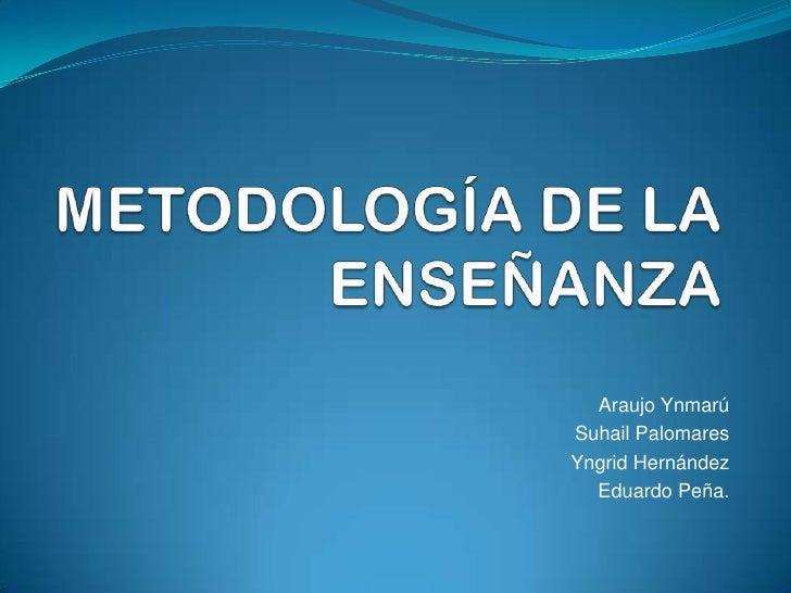 METODOLOGÍA DE LA ENSEÑANZA<br />Araujo Ynmarú<br />Suhail Palomares<br />Yngrid Hernández<br />Eduardo Peña.<br />