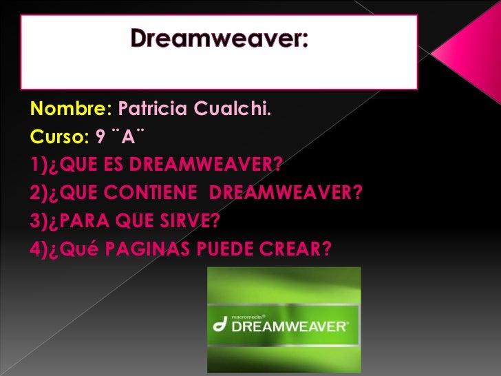 Nombre: Patricia Cualchi.Curso: 9 ¨A¨1)¿QUE ES DREAMWEAVER?2)¿QUE CONTIENE DREAMWEAVER?3)¿PARA QUE SIRVE?4)¿Qué PAGINAS PU...