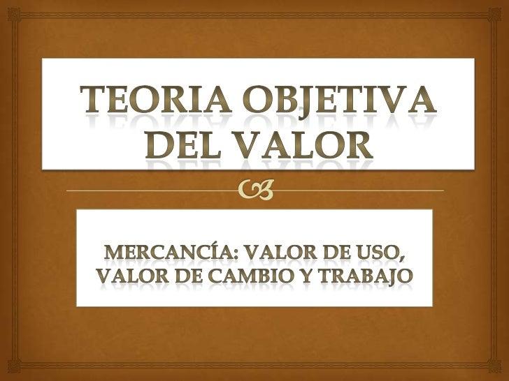 TEORIA OBJETIVA DEL VALOR<br />Mercancía: valor de uso, valor de cambio y trabajo<br />