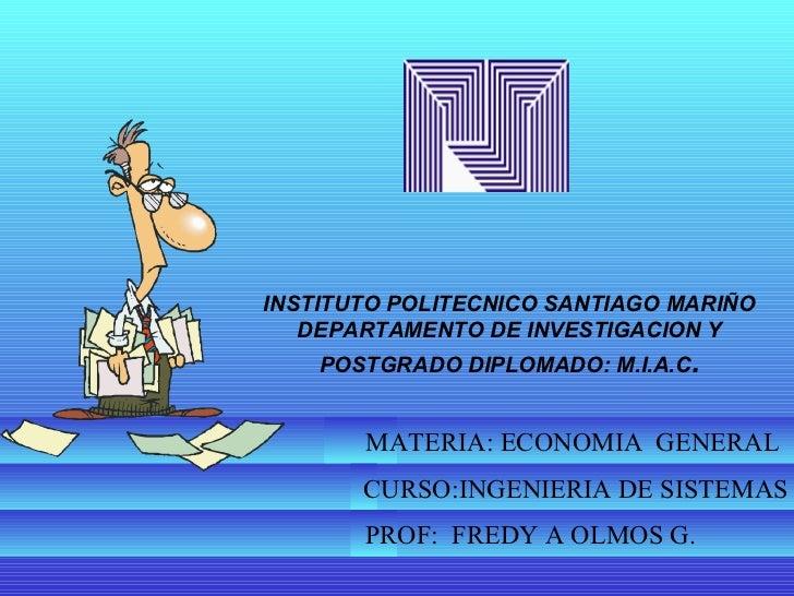 INSTITUTO POLITECNICO SANTIAGO MARIÑO DEPARTAMENTO DE INVESTIGACION Y POSTGRADO DIPLOMADO: M.I.A.C . MATERIA: ECONOMIA  GE...