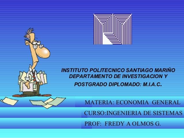 INSTITUTO POLITECNICO SANTIAGO MARIÑO DEPARTAMENTO DE INVESTIGACION Y POSTGRADO DIPLOMADO: M.I.A.C. MATERIA: ECONOMIA GENE...
