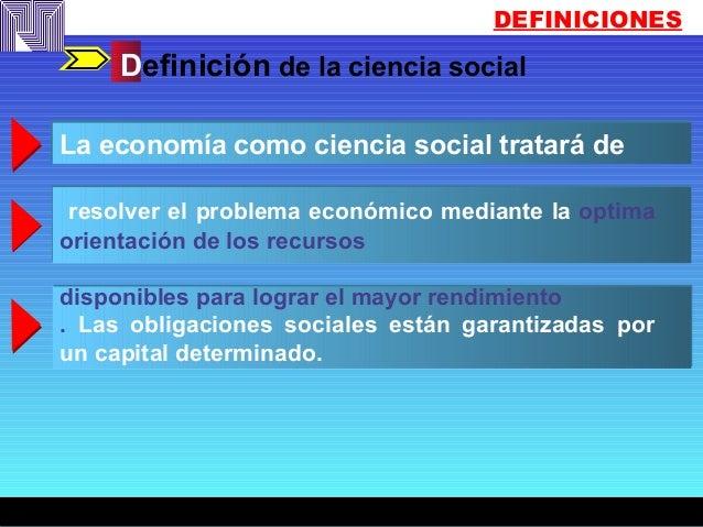 DEFINICIONES Definición de la ciencia social La economía como ciencia social tratará de resolver el problema económico med...
