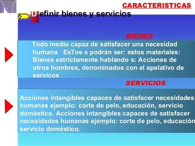 CARACTERISTICAS D efinir bienes y servicios Todo medio capaz de satisfacer una necesidad humana EsTos s podrán ser: estos ...