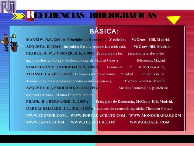 REFERENCIAS BIBLIOGRAFICAS BÁSICA: MANKIW, N.G. (2004): Principios de Economía, 3ª edición, McGraw- Hill, Madrid. AZQUETA,...