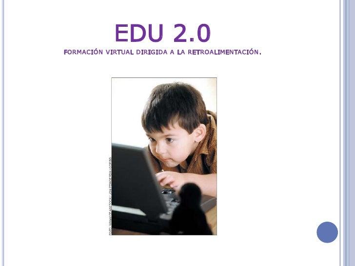 EDU 2.0formación virtual dirigida a la retroalimentación.<br />
