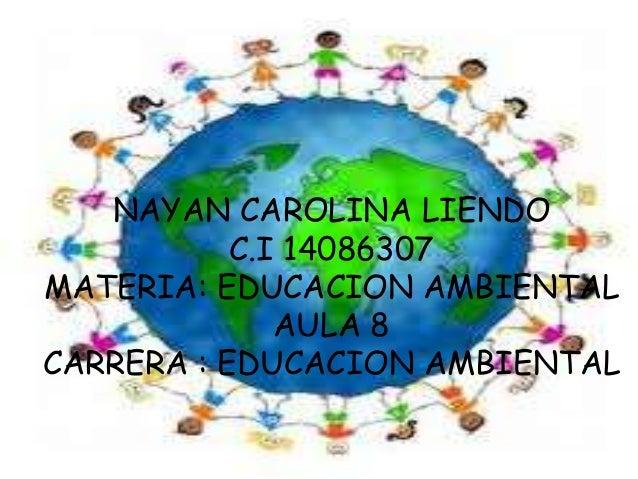 NAYAN CAROLINA LIENDOC.I 14086307MATERIA: EDUCACION AMBIENTALAULA 8CARRERA : EDUCACION AMBIENTAL