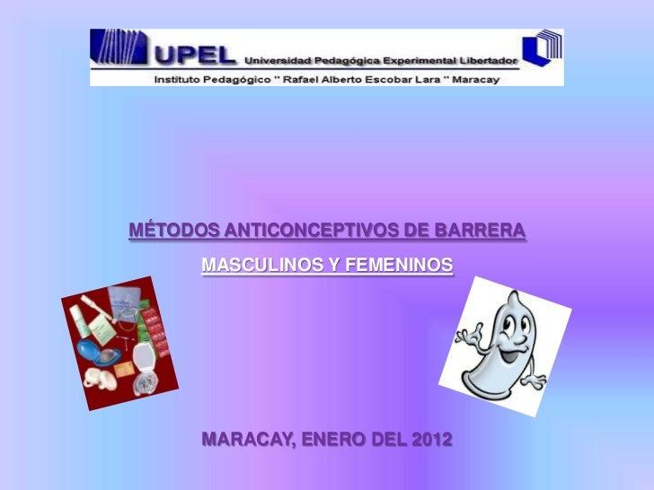 MÉTODOS ANTICONCEPTIVOS DE BARRERA      MASCULINOS Y FEMENINOS      MARACAY, ENERO DEL 2012