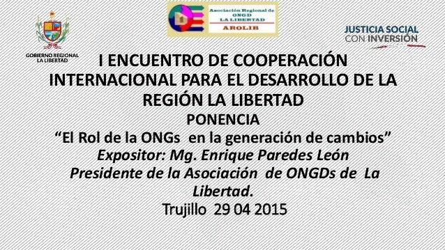 """I ENCUENTRO DE COOPERACIÓN INTERNACIONAL PARA EL DESARROLLO DE LA REGIÓN LA LIBERTAD PONENCIA """"El Rol de la ONGs en la gen..."""