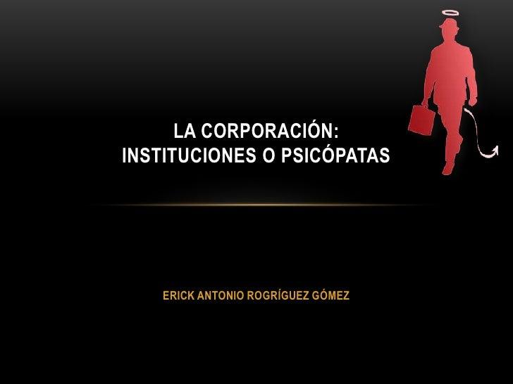 LA CORPORACIÓN:INSTITUCIONES O PSICÓPATAS   ERICK ANTONIO ROGRÍGUEZ GÓMEZ