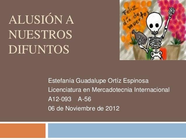 ALUSIÓN ANUESTROSDIFUNTOS     Estefanía Guadalupe Ortíz Espinosa     Licenciatura en Mercadotecnia Internacional     A12-0...