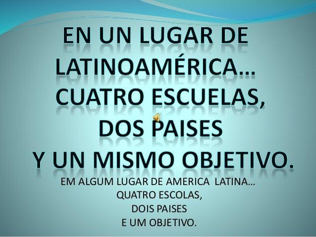 EM ALGUM LUGAR DE AMERICA LATINA… QUATRO ESCOLAS, DOIS PAISES E UM OBJETIVO.