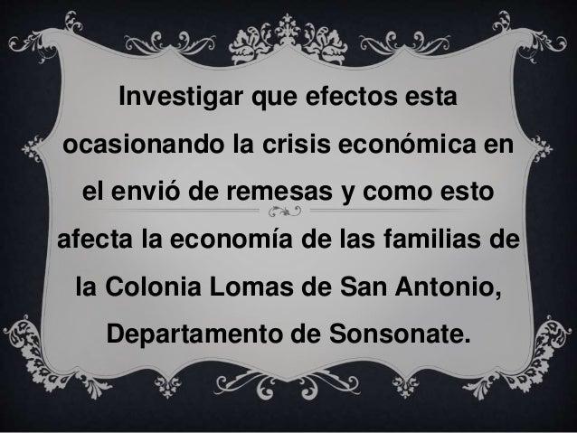 Investigar que efectos esta ocasionando la crisis económica en el envió de remesas y como esto afecta la economía de las f...