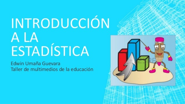INTRODUCCIÓN A LA ESTADÍSTICA Edwin Umaña Guevara Taller de multimedios de la educación