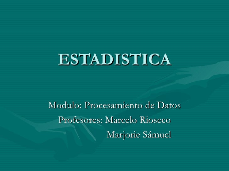 ESTADISTICA Modulo: Procesamiento de Datos Profesores: Marcelo Rioseco Marjorie Sámuel