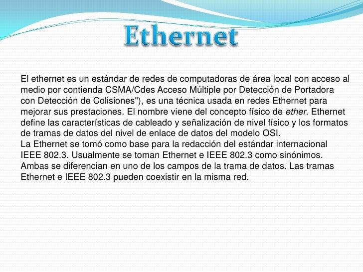 Ethernet<br />El ethernet es un estándar de redes de computadoras de área local con acceso al medio por contienda CSMA/Cde...