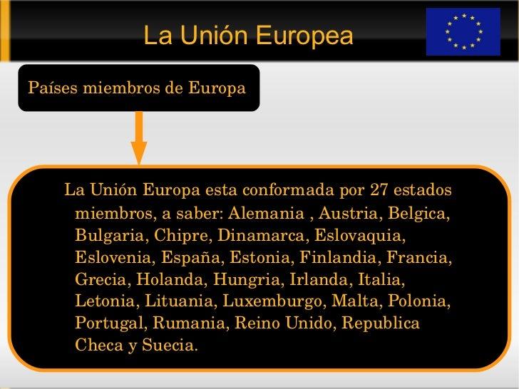 La Unión Europea Países miembros de Europa <ul><ul><ul><li>La Unión Europa esta conformada por 27 estados   miembros, a sa...