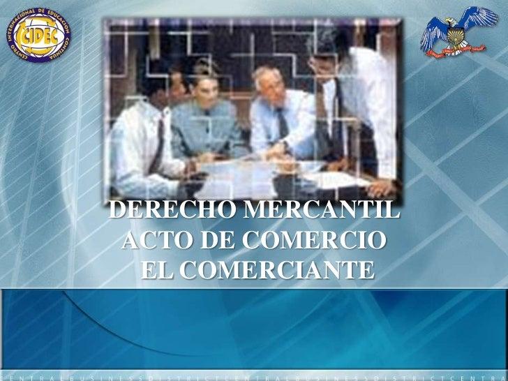 DERECHO MERCANTIL<br /> ACTO DE COMERCIO <br /> EL COMERCIANTE<br />