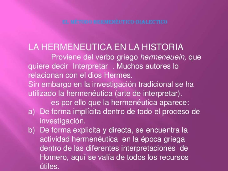 El método hermenéutico-dialectico<br />LA HERMENEUTICA EN LA HISTORIA<br />Proviene del verbo griego hermeneuein, que qui...